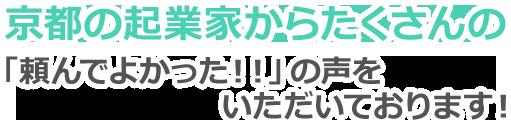 京都の起業家からたくさんの「頼んでよかった!!」の声ををいただいております!
